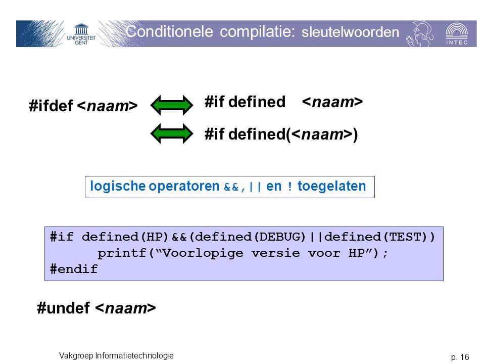 p. 16 Vakgroep Informatietechnologie Conditionele compilatie: sleutelwoorden #ifdef logische operatoren &&,   en ! toegelaten #if defined(HP)&&(define