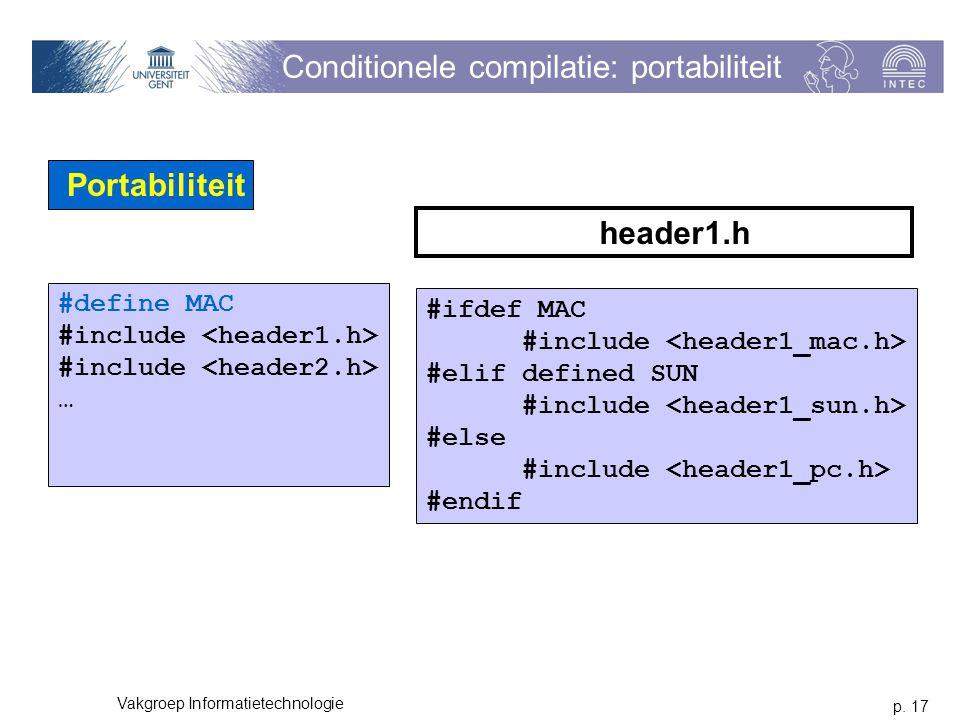 p. 17 Vakgroep Informatietechnologie Conditionele compilatie: portabiliteit Portabiliteit #define MAC #include … #ifdef MAC #include #elif defined SUN