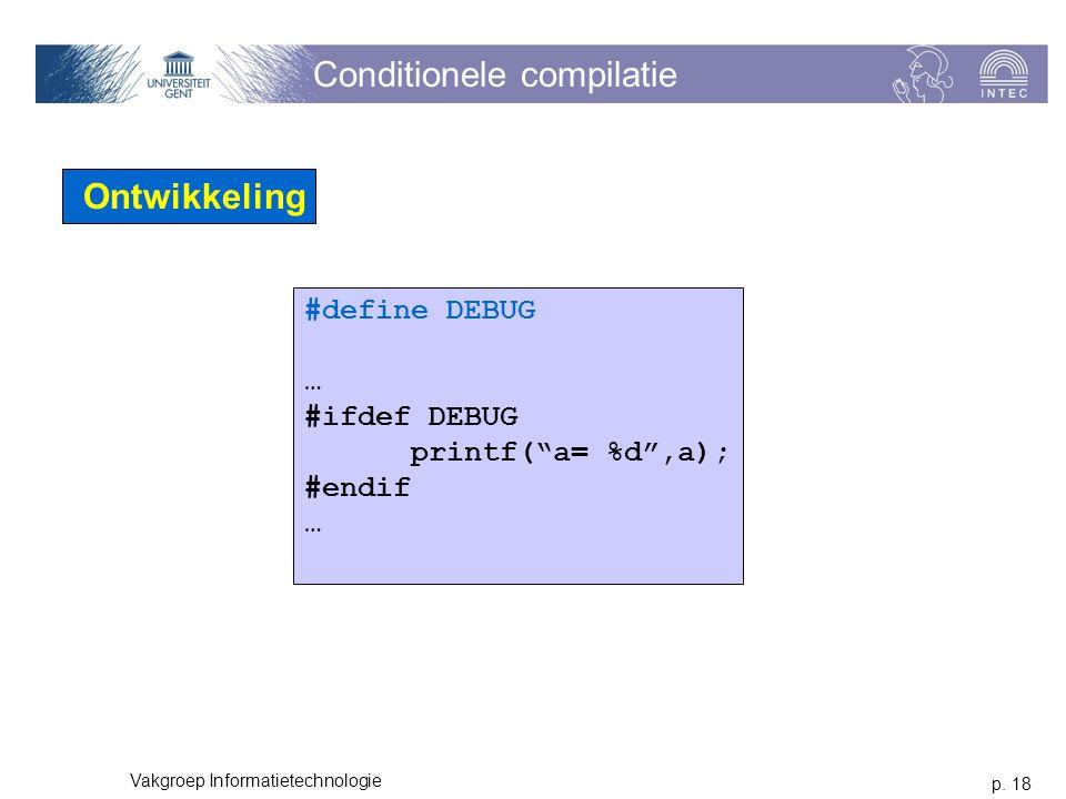 "p. 18 Vakgroep Informatietechnologie Conditionele compilatie Ontwikkeling #define DEBUG … #ifdef DEBUG printf(""a= %d"",a); #endif …"