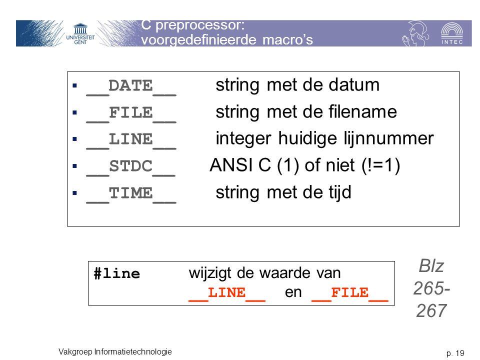 p. 19 Vakgroep Informatietechnologie C preprocessor: voorgedefinieerde macro's  __DATE__ string met de datum  __FILE__ string met de filename  __LI