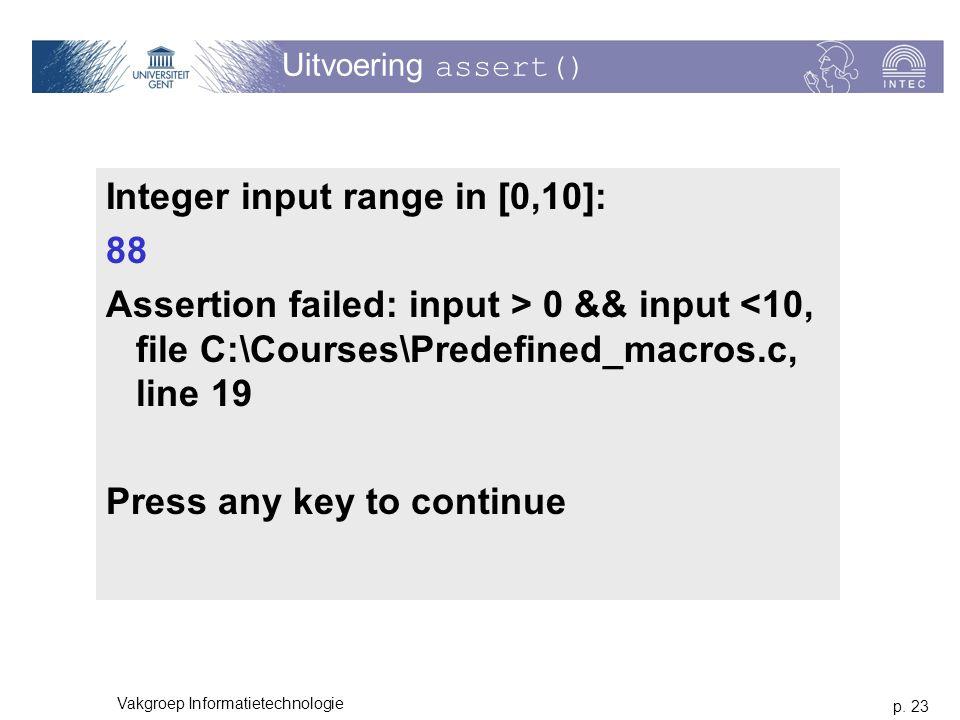p. 23 Vakgroep Informatietechnologie Uitvoering assert() Integer input range in [0,10]: 88 Assertion failed: input > 0 && input <10, file C:\Courses\P
