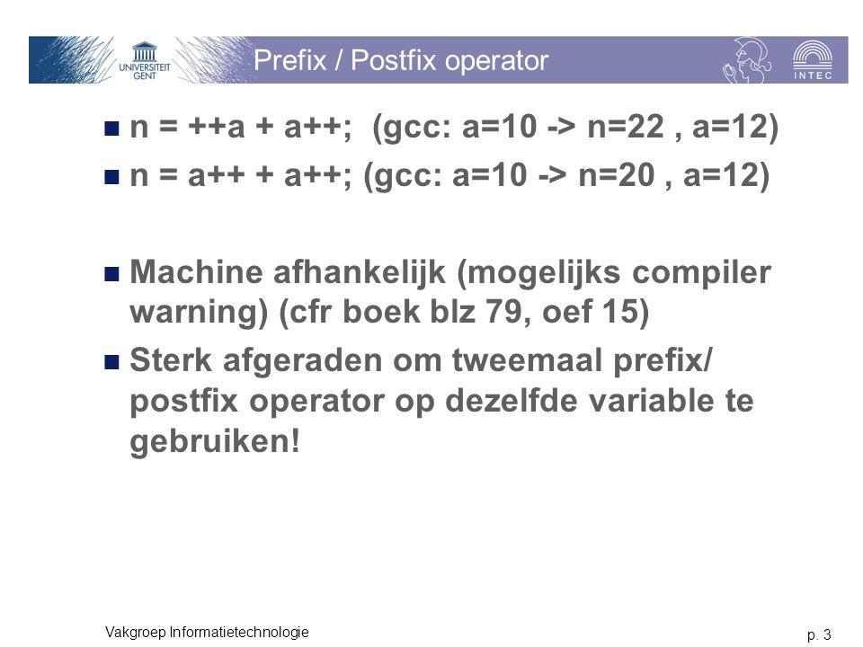 p. 3 Vakgroep Informatietechnologie Prefix / Postfix operator n = ++a + a++; (gcc: a=10 -> n=22, a=12) n = a++ + a++; (gcc: a=10 -> n=20, a=12) Machin