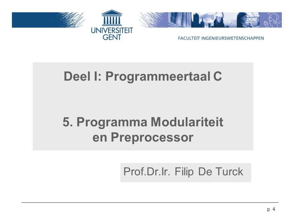 p. 4 Deel I: Programmeertaal C 5. Programma Modulariteit en Preprocessor Prof.Dr.Ir. Filip De Turck