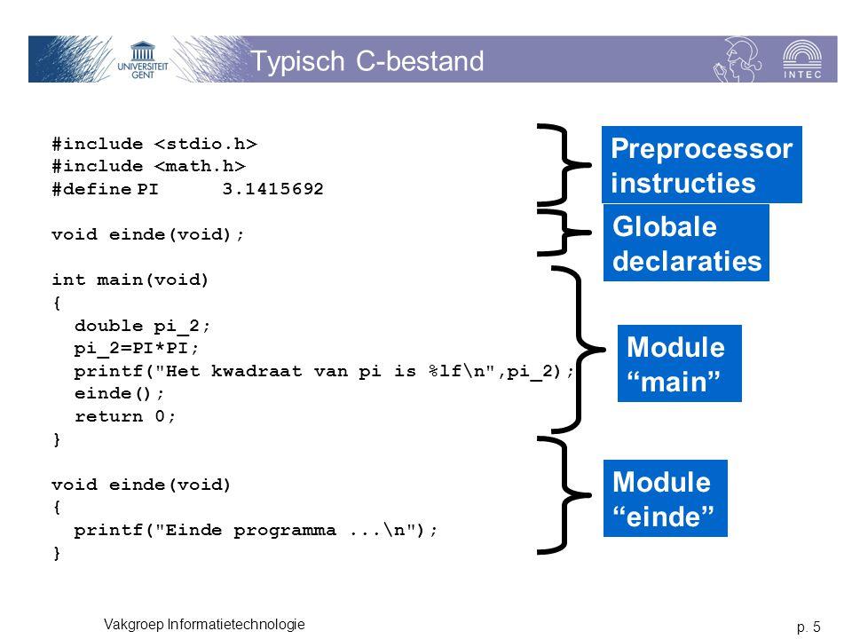 p. 5 Vakgroep Informatietechnologie Typisch C-bestand #include #definePI3.1415692 void einde(void); int main(void) { double pi_2; pi_2=PI*PI; printf(