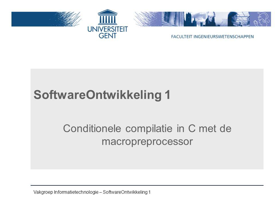 Vakgroep Informatietechnologie – SoftwareOntwikkeling 1 SoftwareOntwikkeling 1 Conditionele compilatie in C met de macropreprocessor