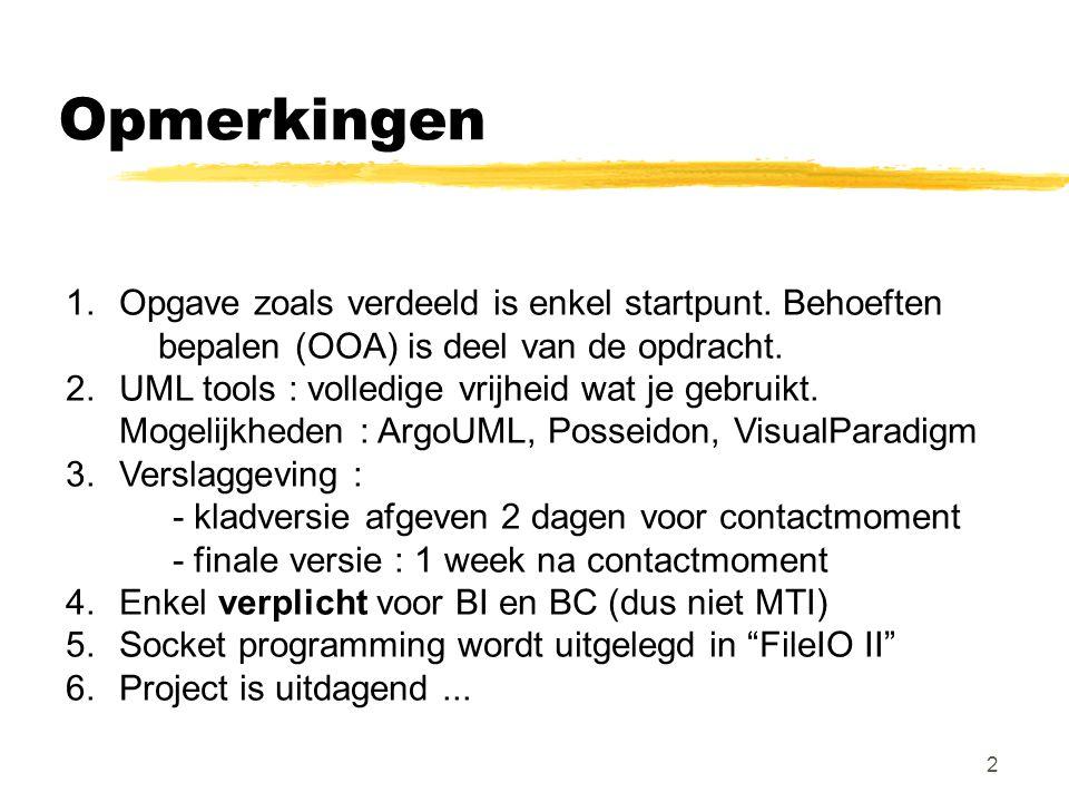 2 Opmerkingen 1.Opgave zoals verdeeld is enkel startpunt. Behoeften bepalen (OOA) is deel van de opdracht. 2.UML tools : volledige vrijheid wat je geb