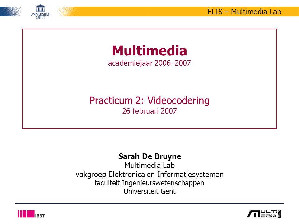 ELIS – Multimedia Lab Multimedia academiejaar 2006–2007 Practicum 2: Videocodering 26 februari 2007 Sarah De Bruyne Multimedia Lab vakgroep Elektronica en Informatiesystemen faculteit Ingenieurswetenschappen Universiteit Gent