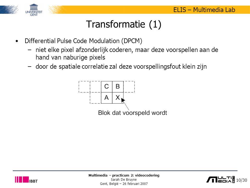 10/30 ELIS – Multimedia Lab Multimedia – practicum 2: videocodering Sarah De Bruyne Gent, België – 26 februari 2007 Transformatie (1) Differential Pulse Code Modulation (DPCM) –niet elke pixel afzonderlijk coderen, maar deze voorspellen aan de hand van naburige pixels –door de spatiale correlatie zal deze voorspellingsfout klein zijn
