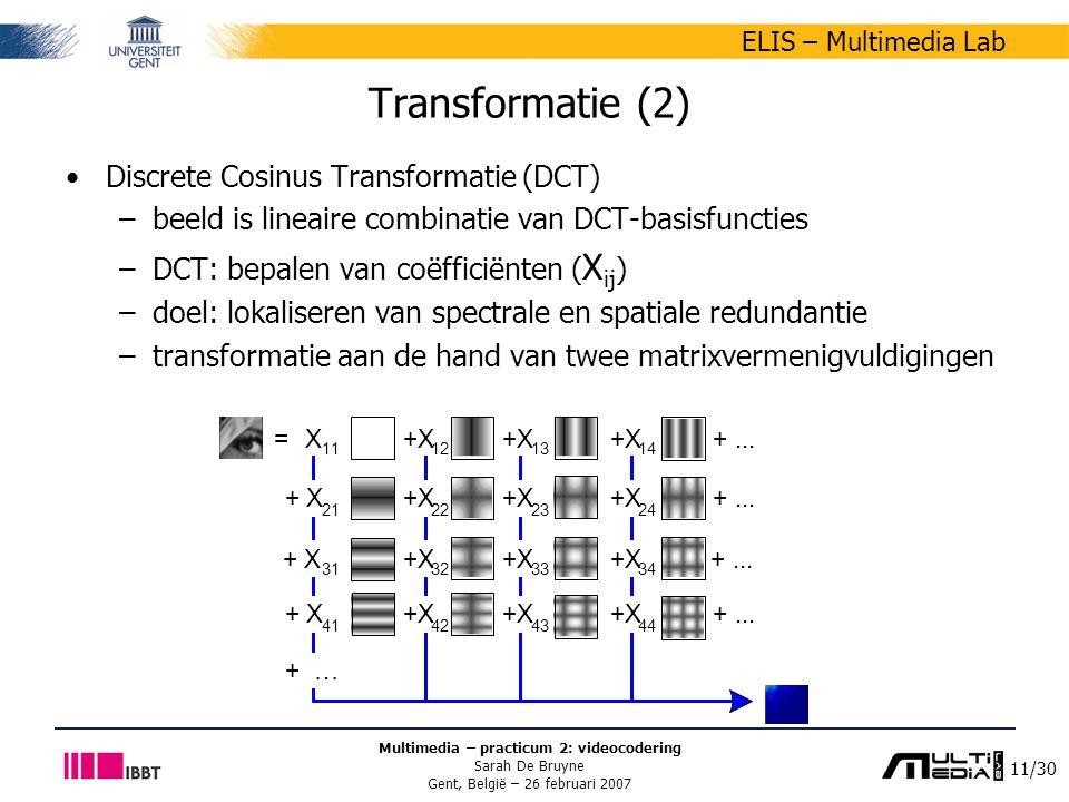 11/30 ELIS – Multimedia Lab Multimedia – practicum 2: videocodering Sarah De Bruyne Gent, België – 26 februari 2007 Transformatie (2) Discrete Cosinus Transformatie (DCT) –beeld is lineaire combinatie van DCT-basisfuncties –DCT: bepalen van coëfficiënten ( X ij ) –doel: lokaliseren van spectrale en spatiale redundantie –transformatie aan de hand van twee matrixvermenigvuldigingen X 11 +X 12 +X 13 +X 14 +...