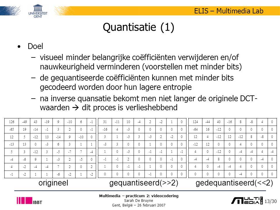 13/30 ELIS – Multimedia Lab Multimedia – practicum 2: videocodering Sarah De Bruyne Gent, België – 26 februari 2007 origineel gequantiseerd(>>2) gedequantiseerd(<<2) Quantisatie (1) Doel –visueel minder belangrijke coëfficiënten verwijderen en/of nauwkeurigheid verminderen (voorstellen met minder bits) –de gequantiseerde coëfficiënten kunnen met minder bits gecodeerd worden door hun lagere entropie –na inverse quansatie bekomt men niet langer de originele DCT- waarden  dit proces is verlieshebbend 126-4943-199-106 -6519-14320 125-1213-149-100 -13130-36311 53-123-5-77-4 -691-32-50 4-2-4 7202 -211-6-21 31-1110-42-210 -164-300000 31 3 2-20 -33001000 10 0 1 2000 0 10 1000 0000 000 124-4440-168-840 -6416-1200000 124-1212-128-80 -1212004000 40-120-4 4 8000 0 40 4000 0000 000