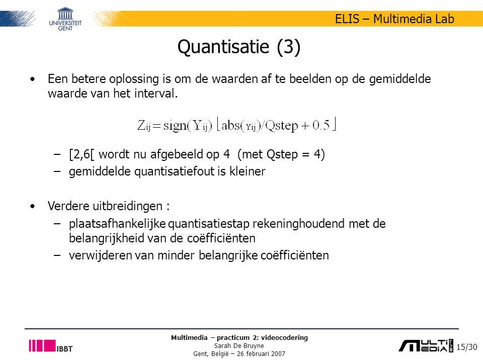 15/30 ELIS – Multimedia Lab Multimedia – practicum 2: videocodering Sarah De Bruyne Gent, België – 26 februari 2007 Quantisatie (3) Een betere oplossing is om de waarden af te beelden op de gemiddelde waarde van het interval.