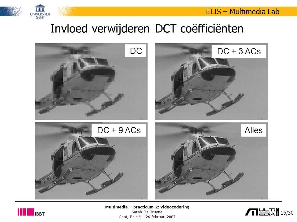16/30 ELIS – Multimedia Lab Multimedia – practicum 2: videocodering Sarah De Bruyne Gent, België – 26 februari 2007 Invloed verwijderen DCT coëfficiënten DC DC + 9 ACs DC + 3 ACs Alles