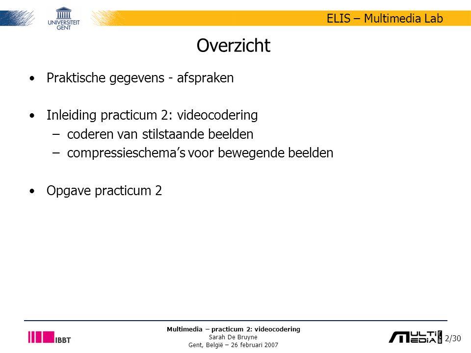 3/30 ELIS – Multimedia Lab Multimedia – practicum 2: videocodering Sarah De Bruyne Gent, België – 26 februari 2007 Praktische gegevens - afspraken Vragen en opmerkingen –Sarah De Bruyne –sarah.debruyne@ugent.besarah.debruyne@ugent.be onderwerp beginnen met [MM].