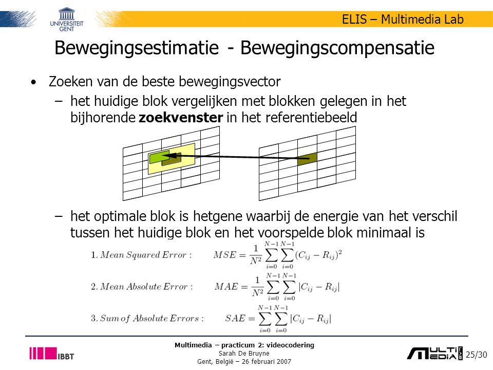 25/30 ELIS – Multimedia Lab Multimedia – practicum 2: videocodering Sarah De Bruyne Gent, België – 26 februari 2007 Zoeken van de beste bewegingsvector –het huidige blok vergelijken met blokken gelegen in het bijhorende zoekvenster in het referentiebeeld –het optimale blok is hetgene waarbij de energie van het verschil tussen het huidige blok en het voorspelde blok minimaal is Bewegingsestimatie - Bewegingscompensatie