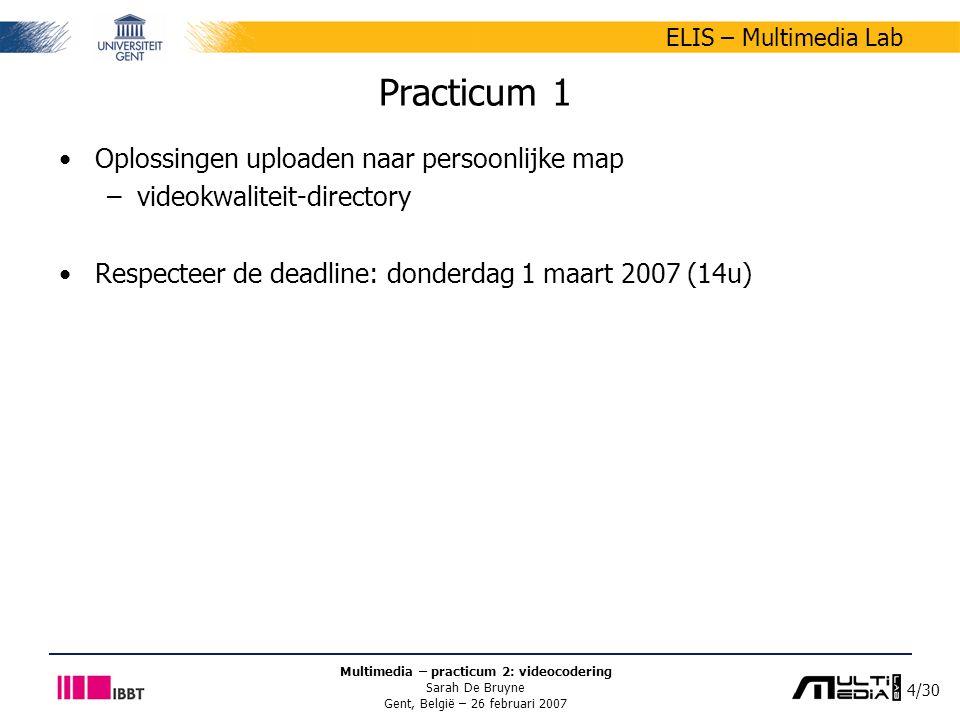 4/30 ELIS – Multimedia Lab Multimedia – practicum 2: videocodering Sarah De Bruyne Gent, België – 26 februari 2007 Practicum 1 Oplossingen uploaden naar persoonlijke map –videokwaliteit-directory Respecteer de deadline: donderdag 1 maart 2007 (14u)