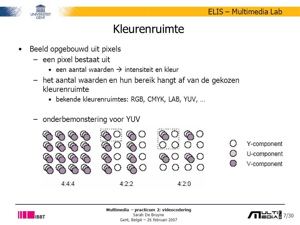 7/30 ELIS – Multimedia Lab Multimedia – practicum 2: videocodering Sarah De Bruyne Gent, België – 26 februari 2007 Kleurenruimte Beeld opgebouwd uit pixels –een pixel bestaat uit een aantal waarden  intensiteit en kleur –het aantal waarden en hun bereik hangt af van de gekozen kleurenruimte bekende kleurenruimtes: RGB, CMYK, LAB, YUV, … –onderbemonstering voor YUV