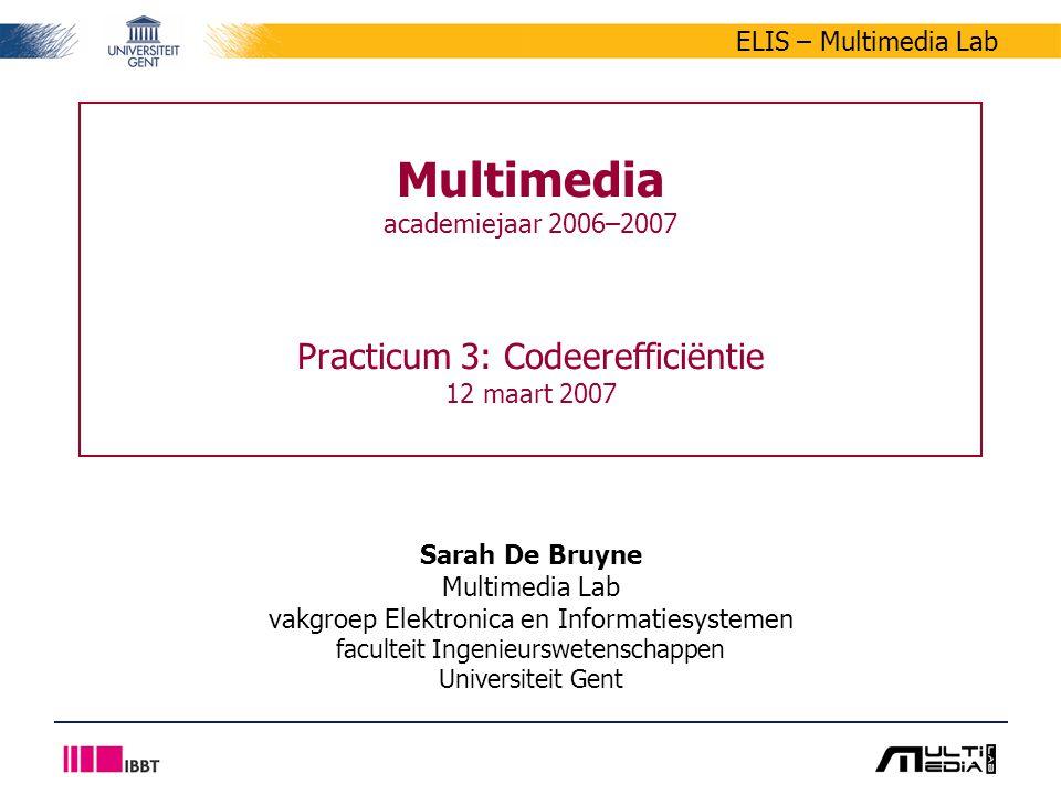 ELIS – Multimedia Lab Multimedia academiejaar 2006–2007 Practicum 3: Codeerefficiëntie 12 maart 2007 Sarah De Bruyne Multimedia Lab vakgroep Elektronica en Informatiesystemen faculteit Ingenieurswetenschappen Universiteit Gent
