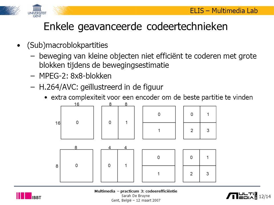 12/14 ELIS – Multimedia Lab Multimedia – practicum 3: codeerefficiëntie Sarah De Bruyne Gent, België – 12 maart 2007 Enkele geavanceerde codeertechnieken (Sub)macroblokpartities –beweging van kleine objecten niet efficiënt te coderen met grote blokken tijdens de bewegingsestimatie –MPEG-2: 8x8-blokken –H.264/AVC: geïllustreerd in de figuur extra complexiteit voor een encoder om de beste partitie te vinden