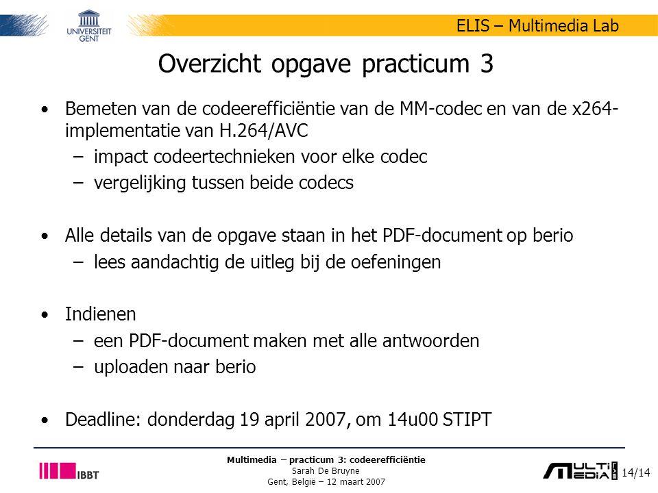 14/14 ELIS – Multimedia Lab Multimedia – practicum 3: codeerefficiëntie Sarah De Bruyne Gent, België – 12 maart 2007 Overzicht opgave practicum 3 Bemeten van de codeerefficiëntie van de MM-codec en van de x264- implementatie van H.264/AVC –impact codeertechnieken voor elke codec –vergelijking tussen beide codecs Alle details van de opgave staan in het PDF-document op berio –lees aandachtig de uitleg bij de oefeningen Indienen –een PDF-document maken met alle antwoorden –uploaden naar berio Deadline: donderdag 19 april 2007, om 14u00 STIPT