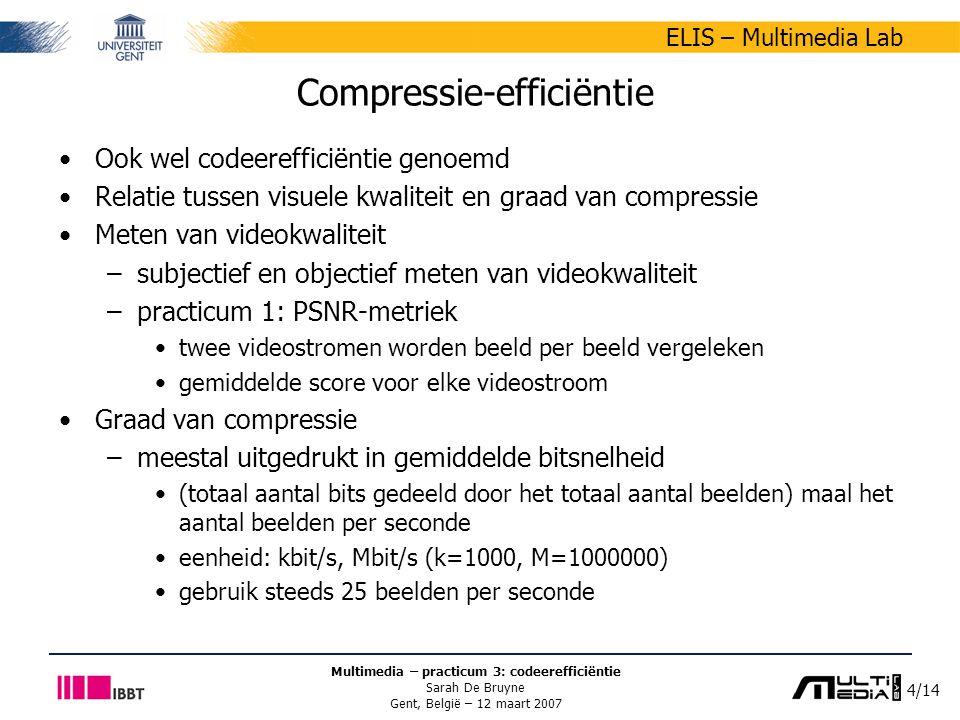 4/14 ELIS – Multimedia Lab Multimedia – practicum 3: codeerefficiëntie Sarah De Bruyne Gent, België – 12 maart 2007 Compressie-efficiëntie Ook wel codeerefficiëntie genoemd Relatie tussen visuele kwaliteit en graad van compressie Meten van videokwaliteit –subjectief en objectief meten van videokwaliteit –practicum 1: PSNR-metriek twee videostromen worden beeld per beeld vergeleken gemiddelde score voor elke videostroom Graad van compressie –meestal uitgedrukt in gemiddelde bitsnelheid (totaal aantal bits gedeeld door het totaal aantal beelden) maal het aantal beelden per seconde eenheid: kbit/s, Mbit/s (k=1000, M=1000000) gebruik steeds 25 beelden per seconde