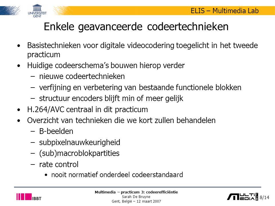 8/14 ELIS – Multimedia Lab Multimedia – practicum 3: codeerefficiëntie Sarah De Bruyne Gent, België – 12 maart 2007 Enkele geavanceerde codeertechnieken Basistechnieken voor digitale videocodering toegelicht in het tweede practicum Huidige codeerschema's bouwen hierop verder –nieuwe codeertechnieken –verfijning en verbetering van bestaande functionele blokken –structuur encoders blijft min of meer gelijk H.264/AVC centraal in dit practicum Overzicht van technieken die we kort zullen behandelen –B-beelden –subpixelnauwkeurigheid –(sub)macroblokpartities –rate control nooit normatief onderdeel codeerstandaard