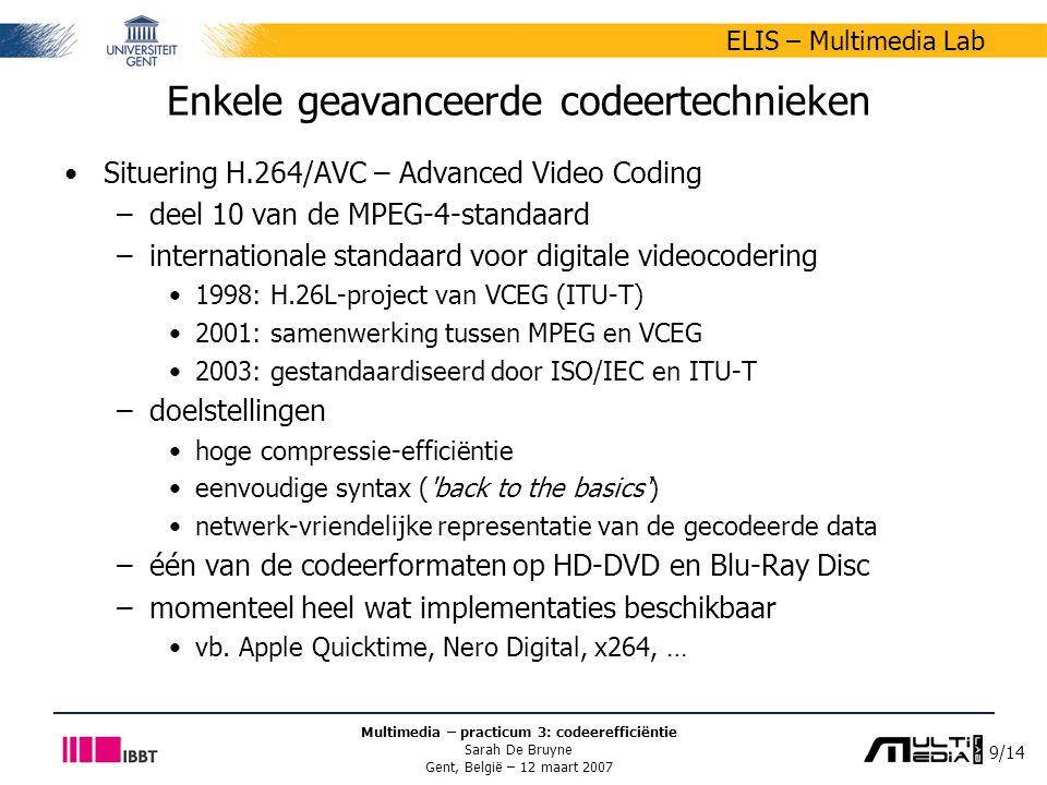 9/14 ELIS – Multimedia Lab Multimedia – practicum 3: codeerefficiëntie Sarah De Bruyne Gent, België – 12 maart 2007 Enkele geavanceerde codeertechnieken Situering H.264/AVC – Advanced Video Coding –deel 10 van de MPEG-4-standaard –internationale standaard voor digitale videocodering 1998: H.26L-project van VCEG (ITU-T) 2001: samenwerking tussen MPEG en VCEG 2003: gestandaardiseerd door ISO/IEC en ITU-T –doelstellingen hoge compressie-efficiëntie eenvoudige syntax ( back to the basics ) netwerk-vriendelijke representatie van de gecodeerde data –één van de codeerformaten op HD-DVD en Blu-Ray Disc –momenteel heel wat implementaties beschikbaar vb.