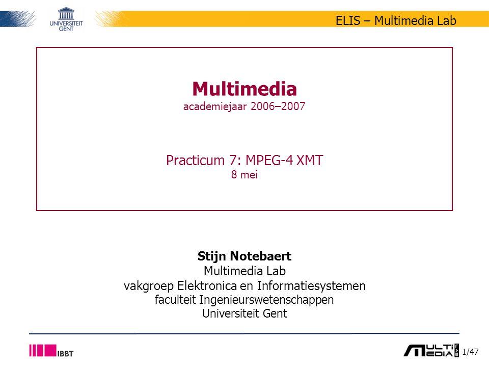 32/47 ELIS – Multimedia Lab Overzicht Praktische afspraken MPEG-4 –situering –doelstellingen –delen Audiovisuele scènes –situering –scènebeschrijving –objectbeschrijving –XMT Demo's Oefeningen practicum 7