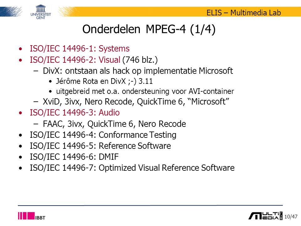 10/47 ELIS – Multimedia Lab Onderdelen MPEG-4 (1/4) ISO/IEC 14496-1: Systems ISO/IEC 14496-2: Visual (746 blz.) –DivX: ontstaan als hack op implementatie Microsoft Jérôme Rota en DivX ;-) 3.11 uitgebreid met o.a.