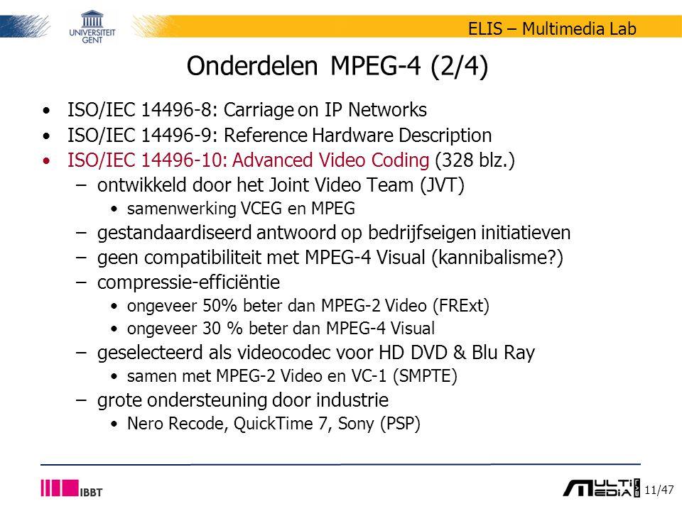 11/47 ELIS – Multimedia Lab Onderdelen MPEG-4 (2/4) ISO/IEC 14496-8: Carriage on IP Networks ISO/IEC 14496-9: Reference Hardware Description ISO/IEC 14496-10: Advanced Video Coding (328 blz.) –ontwikkeld door het Joint Video Team (JVT) samenwerking VCEG en MPEG –gestandaardiseerd antwoord op bedrijfseigen initiatieven –geen compatibiliteit met MPEG-4 Visual (kannibalisme ) –compressie-efficiëntie ongeveer 50% beter dan MPEG-2 Video (FRExt) ongeveer 30 % beter dan MPEG-4 Visual –geselecteerd als videocodec voor HD DVD & Blu Ray samen met MPEG-2 Video en VC-1 (SMPTE) –grote ondersteuning door industrie Nero Recode, QuickTime 7, Sony (PSP)