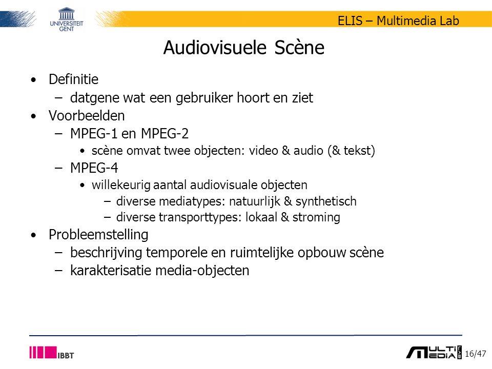 16/47 ELIS – Multimedia Lab Audiovisuele Scène Definitie –datgene wat een gebruiker hoort en ziet Voorbeelden –MPEG-1 en MPEG-2 scène omvat twee objecten: video & audio (& tekst) –MPEG-4 willekeurig aantal audiovisuale objecten –diverse mediatypes: natuurlijk & synthetisch –diverse transporttypes: lokaal & stroming Probleemstelling –beschrijving temporele en ruimtelijke opbouw scène –karakterisatie media-objecten