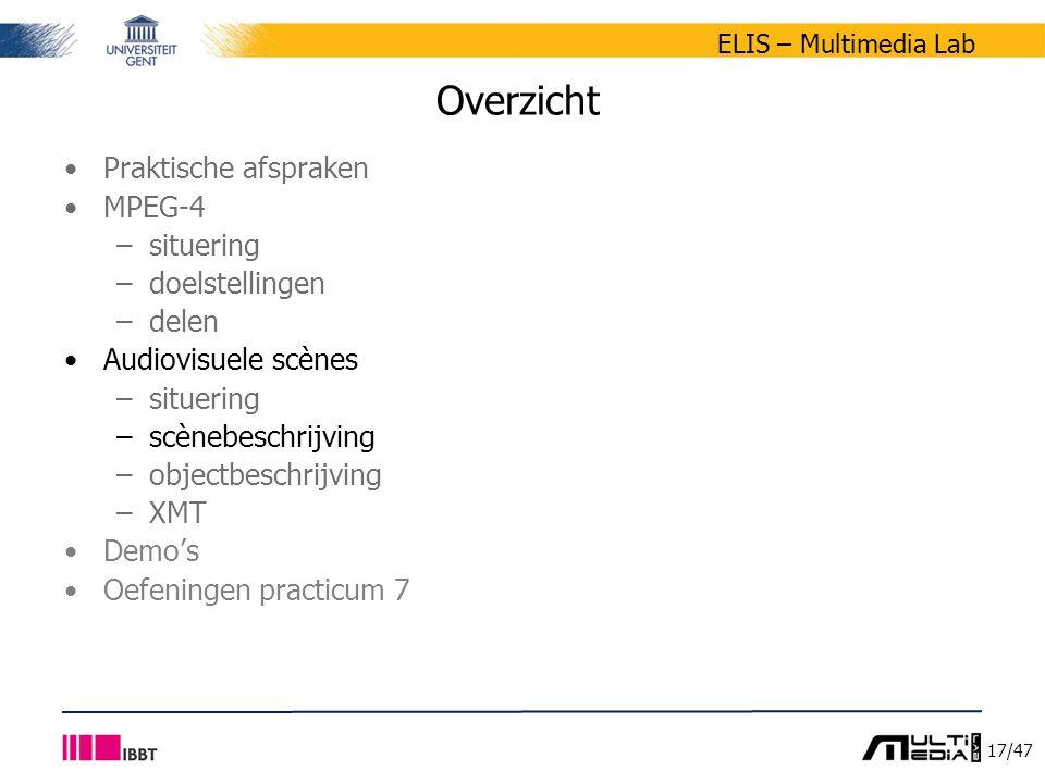 17/47 ELIS – Multimedia Lab Overzicht Praktische afspraken MPEG-4 –situering –doelstellingen –delen Audiovisuele scènes –situering –scènebeschrijving –objectbeschrijving –XMT Demo's Oefeningen practicum 7