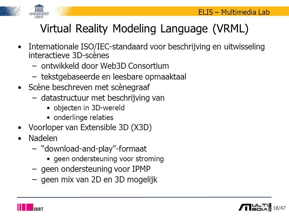 18/47 ELIS – Multimedia Lab Virtual Reality Modeling Language (VRML) Internationale ISO/IEC-standaard voor beschrijving en uitwisseling interactieve 3D-scènes –ontwikkeld door Web3D Consortium –tekstgebaseerde en leesbare opmaaktaal Scène beschreven met scènegraaf –datastructuur met beschrijving van objecten in 3D-wereld onderlinge relaties Voorloper van Extensible 3D (X3D) Nadelen – download-and-play -formaat geen ondersteuning voor stroming –geen ondersteuning voor IPMP –geen mix van 2D en 3D mogelijk
