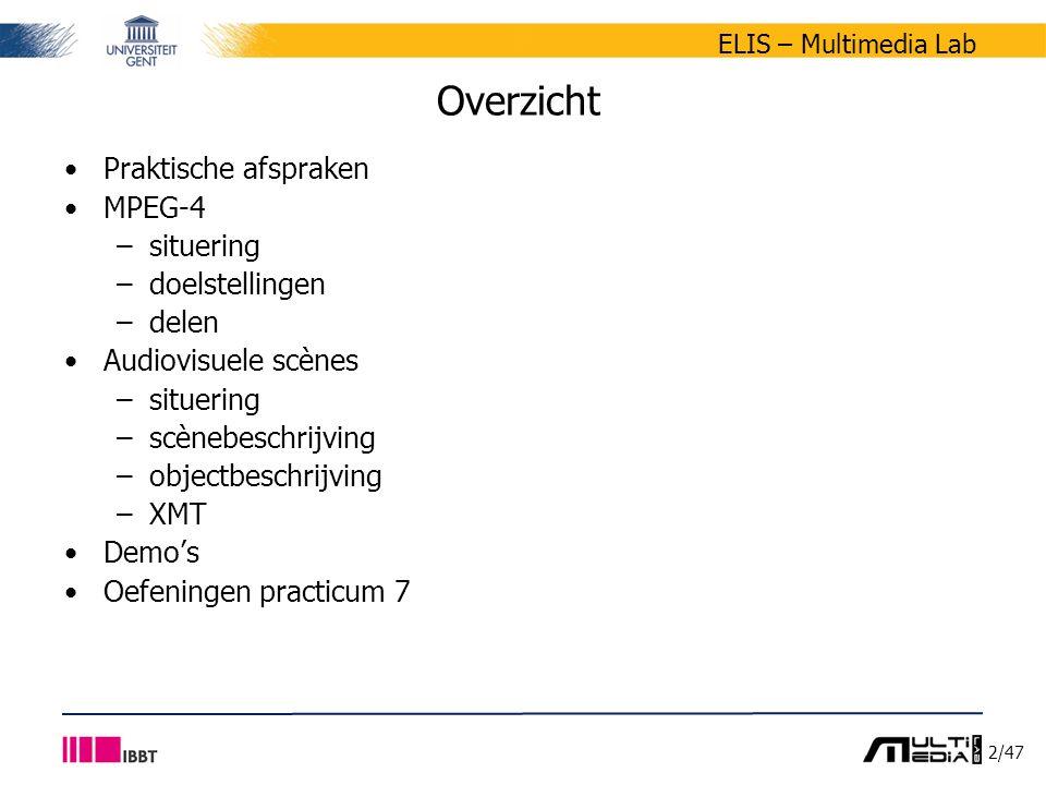 2/47 ELIS – Multimedia Lab Overzicht Praktische afspraken MPEG-4 –situering –doelstellingen –delen Audiovisuele scènes –situering –scènebeschrijving –objectbeschrijving –XMT Demo's Oefeningen practicum 7
