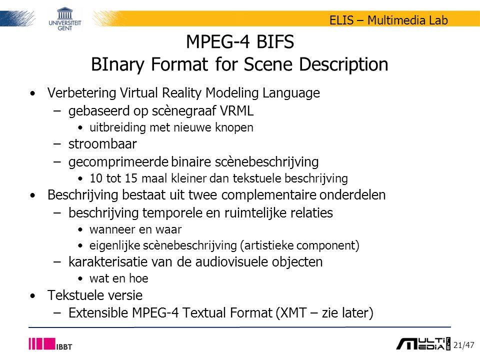 21/47 ELIS – Multimedia Lab MPEG-4 BIFS BInary Format for Scene Description Verbetering Virtual Reality Modeling Language –gebaseerd op scènegraaf VRML uitbreiding met nieuwe knopen –stroombaar –gecomprimeerde binaire scènebeschrijving 10 tot 15 maal kleiner dan tekstuele beschrijving Beschrijving bestaat uit twee complementaire onderdelen –beschrijving temporele en ruimtelijke relaties wanneer en waar eigenlijke scènebeschrijving (artistieke component) –karakterisatie van de audiovisuele objecten wat en hoe Tekstuele versie –Extensible MPEG-4 Textual Format (XMT – zie later)