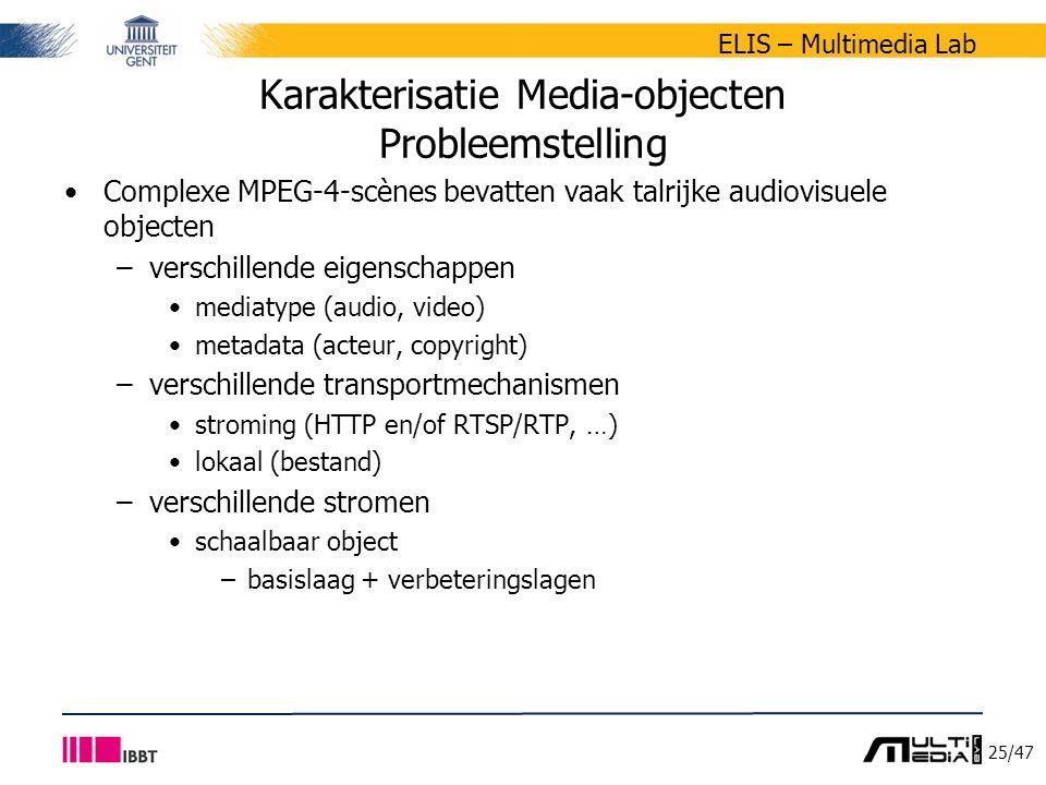 25/47 ELIS – Multimedia Lab Karakterisatie Media-objecten Probleemstelling Complexe MPEG-4-scènes bevatten vaak talrijke audiovisuele objecten –verschillende eigenschappen mediatype (audio, video) metadata (acteur, copyright) –verschillende transportmechanismen stroming (HTTP en/of RTSP/RTP, …) lokaal (bestand) –verschillende stromen schaalbaar object –basislaag + verbeteringslagen