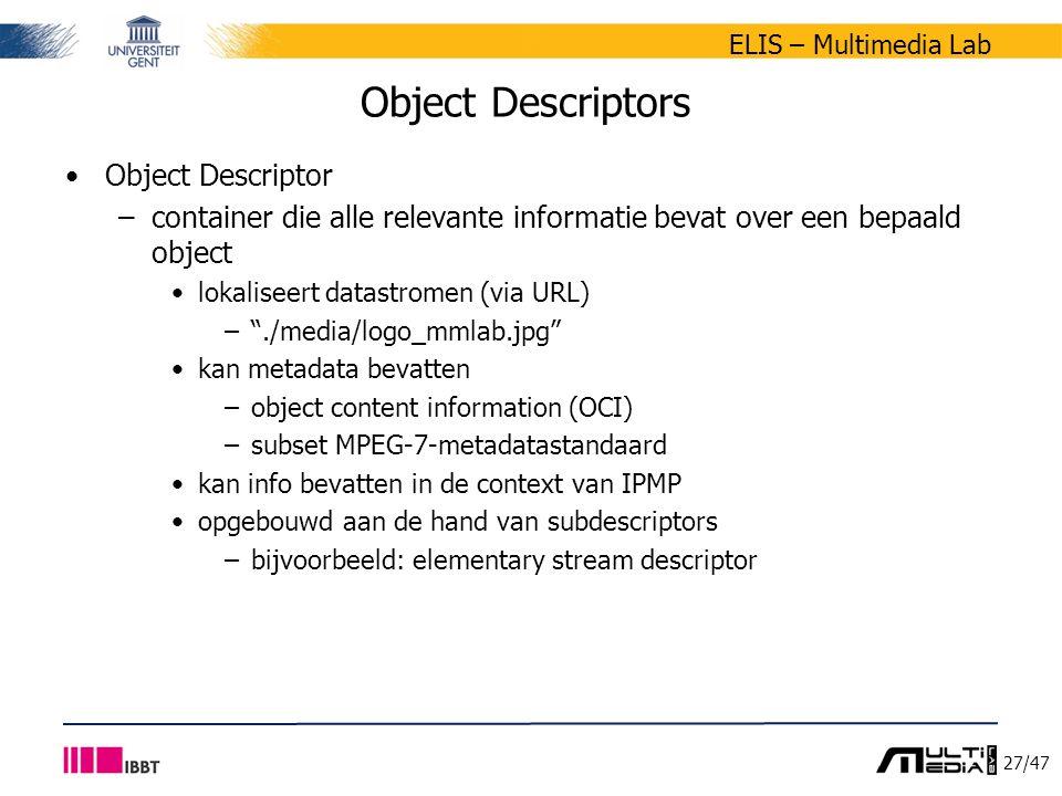 27/47 ELIS – Multimedia Lab Object Descriptors Object Descriptor –container die alle relevante informatie bevat over een bepaald object lokaliseert datastromen (via URL) – ./media/logo_mmlab.jpg kan metadata bevatten –object content information (OCI) –subset MPEG-7-metadatastandaard kan info bevatten in de context van IPMP opgebouwd aan de hand van subdescriptors –bijvoorbeeld: elementary stream descriptor
