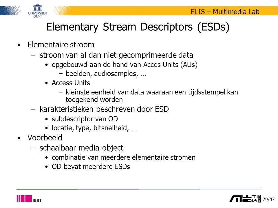 29/47 ELIS – Multimedia Lab Elementary Stream Descriptors (ESDs) Elementaire stroom –stroom van al dan niet gecomprimeerde data opgebouwd aan de hand van Acces Units (AUs) –beelden, audiosamples,...