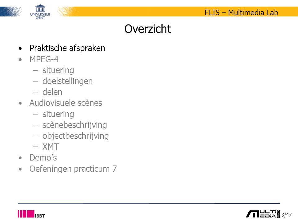 14/47 ELIS – Multimedia Lab Overzicht Praktische afspraken MPEG-4 –situering –doelstellingen –delen Audiovisuele scènes –situering –scènebeschrijving –objectbeschrijving –XMT Demo's Oefeningen practicum 7