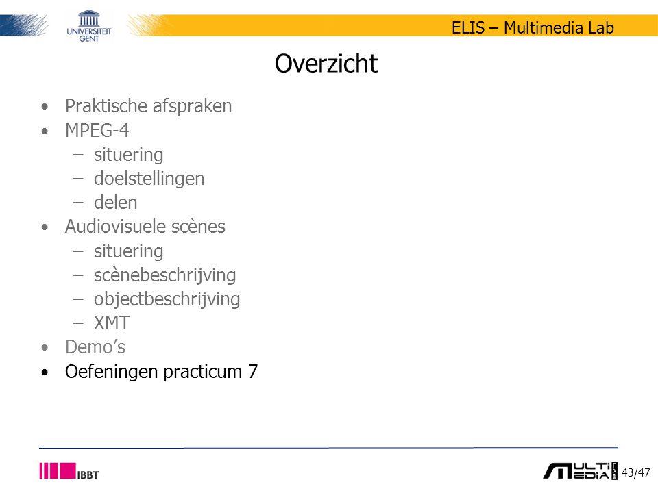 43/47 ELIS – Multimedia Lab Overzicht Praktische afspraken MPEG-4 –situering –doelstellingen –delen Audiovisuele scènes –situering –scènebeschrijving –objectbeschrijving –XMT Demo's Oefeningen practicum 7