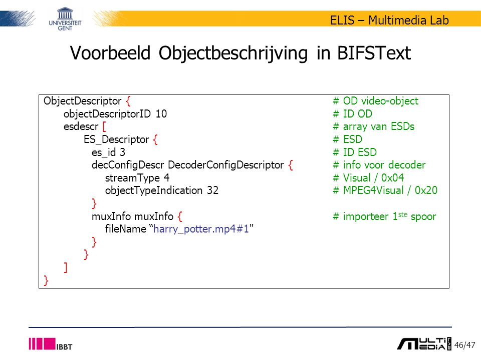 46/47 ELIS – Multimedia Lab Voorbeeld Objectbeschrijving in BIFSText ObjectDescriptor { # OD video-object objectDescriptorID 10 # ID OD esdescr [ # array van ESDs ES_Descriptor { # ESD es_id 3 # ID ESD decConfigDescr DecoderConfigDescriptor {# info voor decoder streamType 4 # Visual / 0x04 objectTypeIndication 32 # MPEG4Visual / 0x20 } muxInfo muxInfo {# importeer 1 ste spoor fileName harry_potter.mp4#1 } ] }