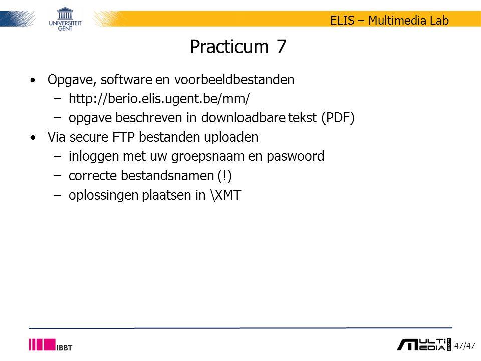 47/47 ELIS – Multimedia Lab Practicum 7 Opgave, software en voorbeeldbestanden –http://berio.elis.ugent.be/mm/ –opgave beschreven in downloadbare tekst (PDF) Via secure FTP bestanden uploaden –inloggen met uw groepsnaam en paswoord –correcte bestandsnamen (!) –oplossingen plaatsen in \XMT