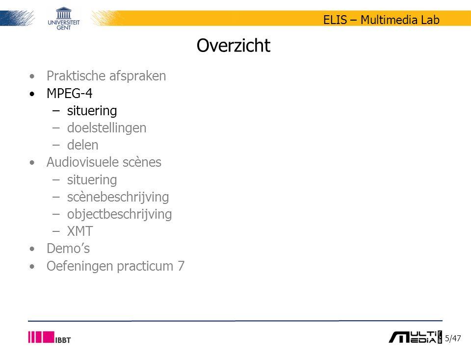 6/47 ELIS – Multimedia Lab Situering MPEG-4 Ontwikkeld door Moving Picture Experts Group (MPEG) –werkgroep ISO/IEC die technische specificaties aflevert ISO: International Organization for Standardisation IEC: International Elektrotechnical Commission –specificaties kunnen goedgekeurd worden tot standaard Ontwikkeling MPEG-4 –gestart in 1992 –internationale standaard in 1999: ISO/IEC 14496 Motivatie ontwikkeling –oorspronkelijk: codering voor heel lage bitsnelheden MPEG-1: 1.5 MBit/s MPEG-2: 5 MBit/s (schaalbaarheid & interlaced) –probleem: overlap met ITU-T Rec.