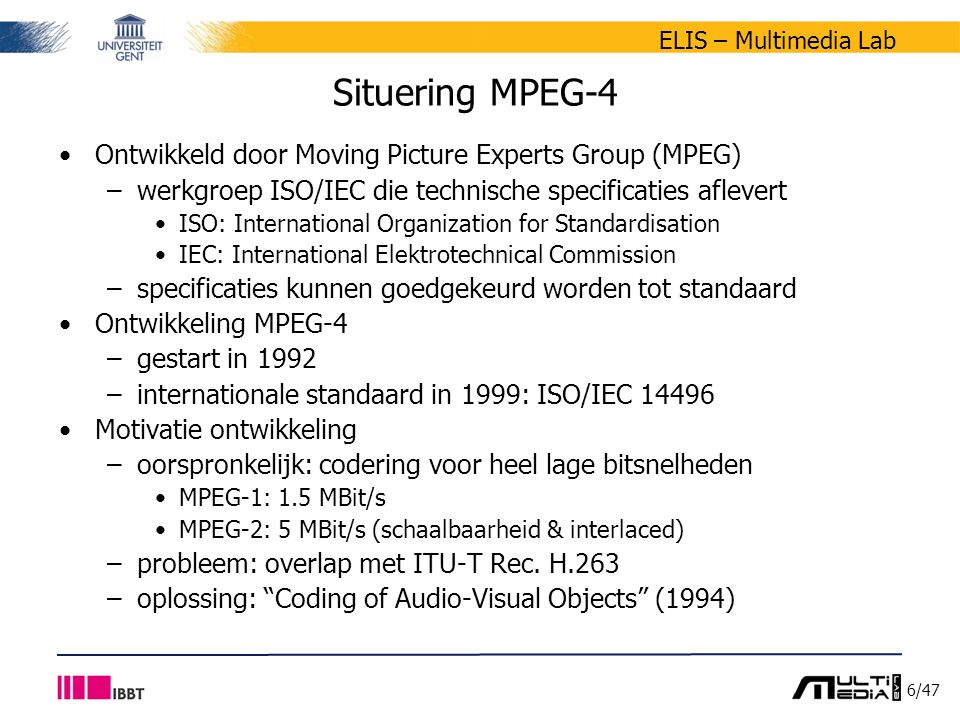 7/47 ELIS – Multimedia Lab Overzicht Praktische afspraken MPEG-4 –situering –doelstellingen –delen Audiovisuele scènes –situering –scènebeschrijving –objectbeschrijving –XMT Demo's Oefeningen practicum 7
