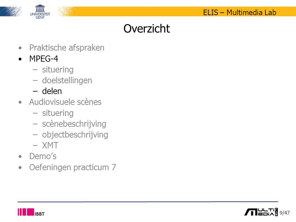 9/47 ELIS – Multimedia Lab Overzicht Praktische afspraken MPEG-4 –situering –doelstellingen –delen Audiovisuele scènes –situering –scènebeschrijving –objectbeschrijving –XMT Demo's Oefeningen practicum 7
