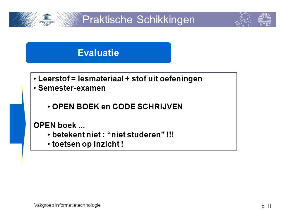 p. 11 Vakgroep Informatietechnologie Praktische Schikkingen Evaluatie Leerstof = lesmateriaal + stof uit oefeningen Semester-examen OPEN BOEK en CODE
