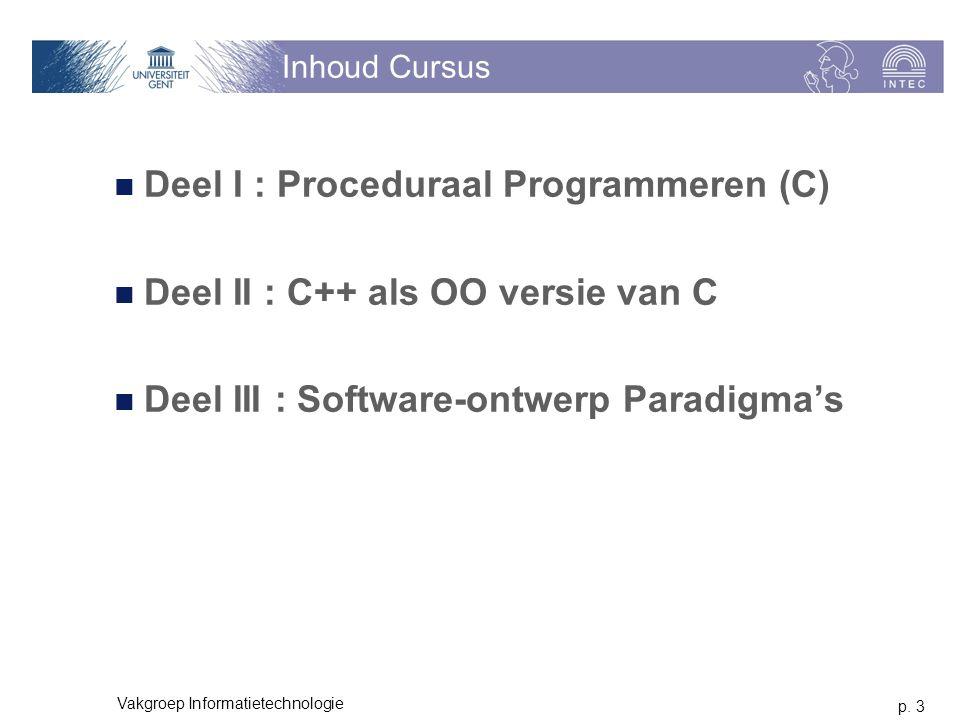 p. 3 Vakgroep Informatietechnologie Inhoud Cursus Deel I : Proceduraal Programmeren (C) Deel II : C++ als OO versie van C Deel III : Software-ontwerp