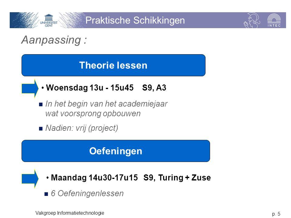 p. 5 Vakgroep Informatietechnologie Praktische Schikkingen Theorie lessen Woensdag 13u - 15u45 S9, A3 Oefeningen Maandag 14u30-17u15 S9, Turing + Zuse