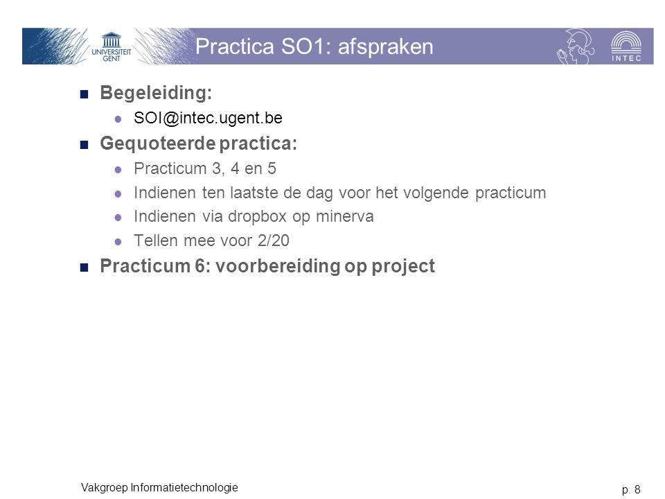 p. 8 Vakgroep Informatietechnologie Practica SO1: afspraken Begeleiding: SOI@intec.ugent.be Gequoteerde practica: Practicum 3, 4 en 5 Indienen ten laa