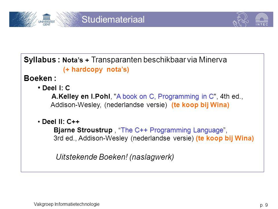 p. 9 Vakgroep Informatietechnologie Studiemateriaal Syllabus : Nota's + Transparanten beschikbaar via Minerva (+ hardcopy nota's) Boeken : A book on C
