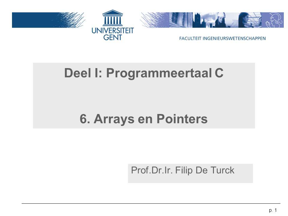 p. 1 Deel I: Programmeertaal C 6. Arrays en Pointers Prof.Dr.Ir. Filip De Turck